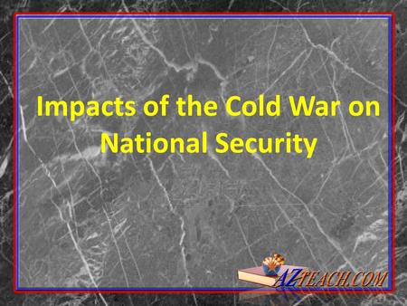 "Impacts of the Cold War on National Security. 2 Brinkmanship Defined as willingness to push nation to the ""brink"" of nuclear war to keep peace. Policy."
