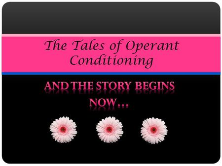 The Tales of Operant Conditioning. Once Upon A Time, There Was Operant Conditioning… Operant Conditioning was a method of learning for all the people.