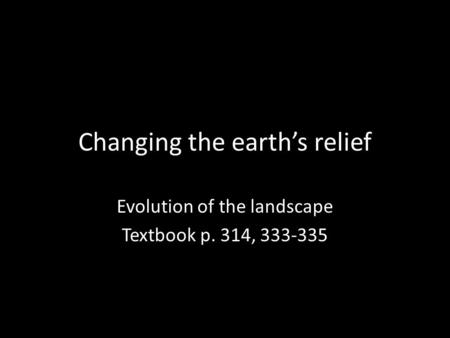 Changing the earth's relief Evolution of the landscape Textbook p. 314, 333-335.