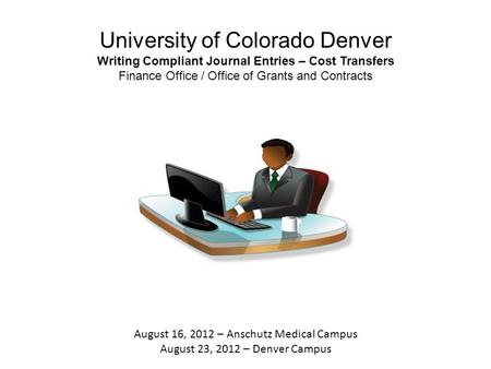 University of Colorado Denver Writing Compliant Journal Entries – Cost Transfers Finance Office / Office of Grants and Contracts August 16, 2012 – Anschutz.