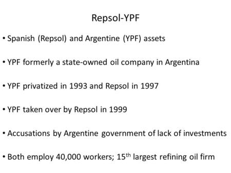 Repsol-YPF Spanish (Repsol) and Argentine (YPF) assets YPF formerly a state-owned oil company in Argentina YPF privatized in 1993 and Repsol in 1997 YPF.