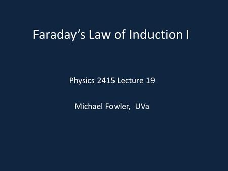 Faraday's Law of Induction I Physics 2415 Lecture 19 Michael Fowler, UVa.
