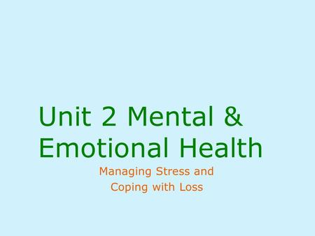 Unit 2 Mental & Emotional Health Managing Stress and Coping with Loss.