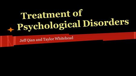 Treatment of Psychological Disorders Jeff Qian and Taylor Whitehead.