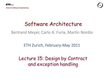 Chair of Software Engineering Software Architecture Bertrand Meyer, Carlo A. Furia, Martin Nordio ETH Zurich, February-May 2011 Lecture 15: Design by.