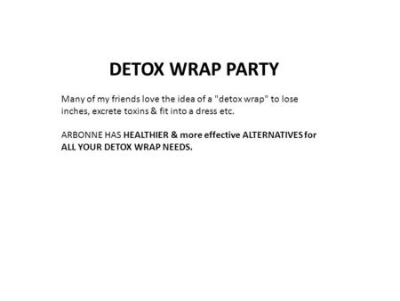 DETOX WRAP PARTY Many of my friends love the idea of a detox wrap to lose inches, excrete toxins & fit into a dress etc. ARBONNE HAS HEALTHIER & more.