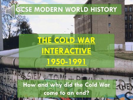 GCSE MODERN WORLD HISTORY THE COLD WAR INTERACTIVE 1950-1991 How and why did the Cold War come to an end?