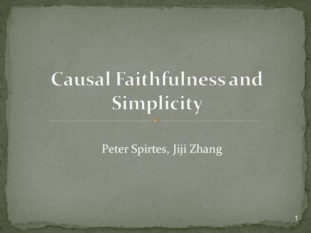 Peter Spirtes, Jiji Zhang 1. Faithfulness comes in several flavors and is a kind of principle that selects simpler (in a certain sense) over more complicated.