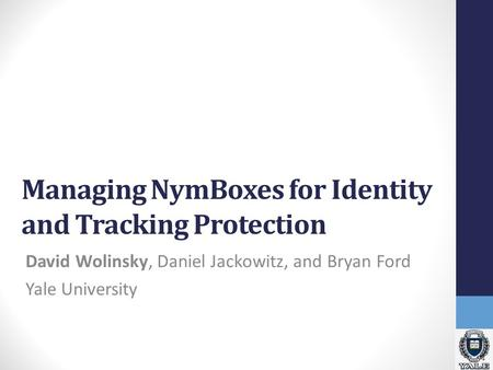 Managing NymBoxes for Identity and Tracking Protection David Wolinsky, Daniel Jackowitz, and Bryan Ford Yale University.