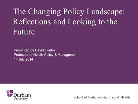 School of Medicine, Pharmacy & Health The Changing Policy Landscape: Reflections and Looking to the Future Presented by David Hunter Professor of Health.