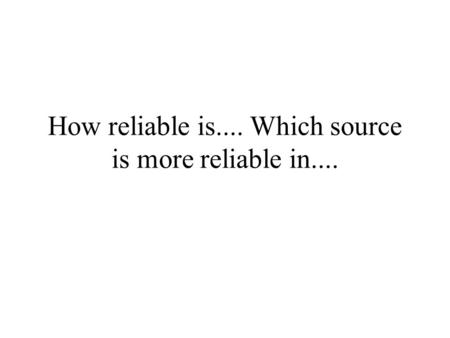 How reliable is.... Which source is more reliable in....