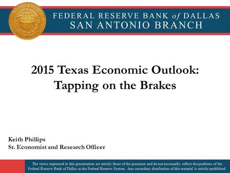 2015 Texas Economic Outlook: Tapping on the Brakes Keith Phillips Sr. Economist and Research Officer The views expressed in this presentation are strictly.