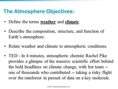 © 2011 Pearson Education, Inc. The Atmosphere Objectives: Define the terms weather and climate. Describe the composition, structure, and function of Earth's.