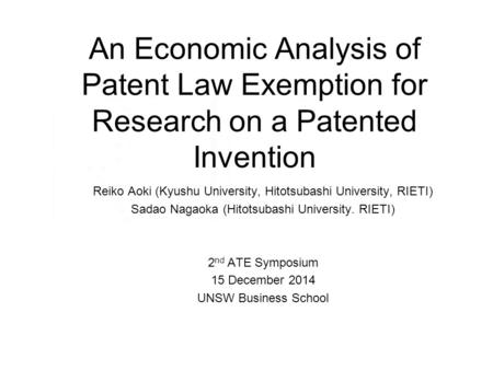 An Economic Analysis of Patent Law Exemption for Research on a Patented Invention Reiko Aoki (Kyushu University, Hitotsubashi University, RIETI) Sadao.