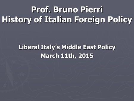 Prof. Bruno Pierri History of Italian Foreign Policy Liberal Italy's Middle East Policy March 11th, 2015.