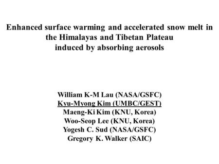 Enhanced surface warming and accelerated snow melt in the Himalayas and Tibetan Plateau induced by absorbing aerosols William K-M Lau (NASA/GSFC) Kyu-Myong.