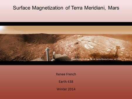 Surface Magnetization of Terra Meridiani, Mars Renee French Earth 438 Winter 2014 Opportunity looking out on Santa Maria Crater, sol 2466 (~7 years)