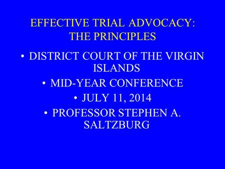 EFFECTIVE TRIAL ADVOCACY: THE PRINCIPLES DISTRICT COURT OF THE VIRGIN ISLANDS MID-YEAR CONFERENCE JULY 11, 2014 PROFESSOR STEPHEN A. SALTZBURG.