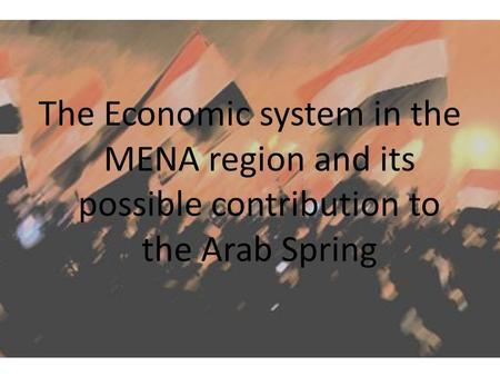 The Economic system in the MENA region and its possible contribution to the Arab Spring.