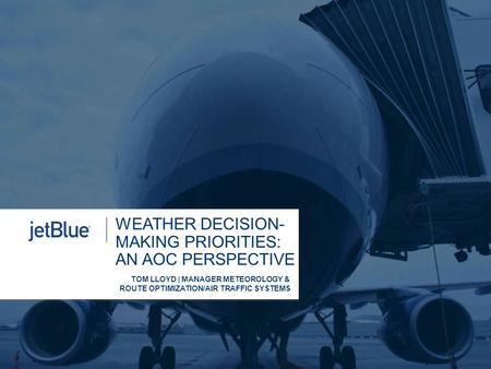 WEATHER DECISION- MAKING PRIORITIES: AN AOC PERSPECTIVE TOM LLOYD | MANAGER METEOROLOGY & ROUTE OPTIMIZATION/AIR TRAFFIC SYSTEMS.