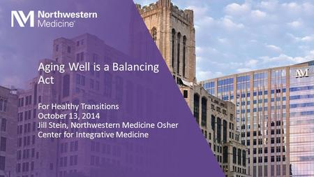 Aging Well is a Balancing Act For Healthy Transitions October 13, 2014 Jill Stein, Northwestern Medicine Osher Center for Integrative Medicine.