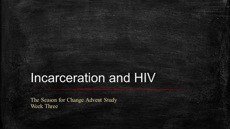 Incarceration and HIV The Season for Change Advent Study Week Three.