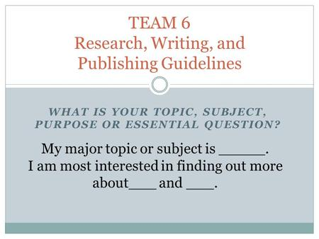 WHAT IS YOUR TOPIC, SUBJECT, PURPOSE OR ESSENTIAL QUESTION? TEAM 6 Research, Writing, and Publishing Guidelines My major topic or subject is _____. I am.