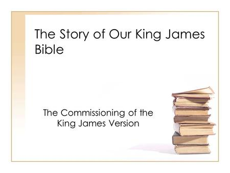 The Story of Our King James Bible The Commissioning of the King James Version.