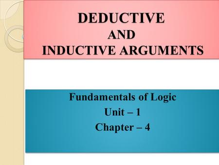 DEDUCTIVE AND INDUCTIVE ARGUMENTS Fundamentals of Logic Unit – 1 Chapter – 4 Fundamentals of Logic Unit – 1 Chapter – 4.