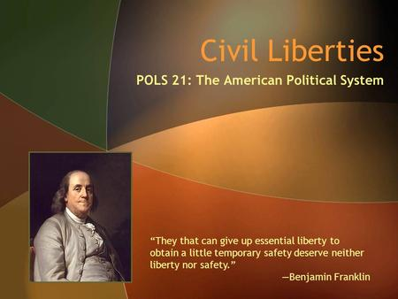 "Civil Liberties POLS 21: The American Political System ""They that can give up essential liberty to obtain a little temporary safety deserve neither liberty."