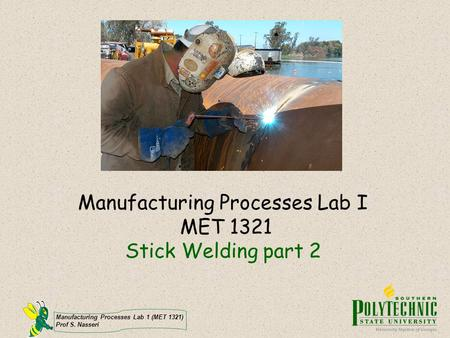 Manufacturing Processes Lab 1 (MET 1321) Prof S. Nasseri Manufacturing Processes Lab I MET 1321 Stick Welding part 2.