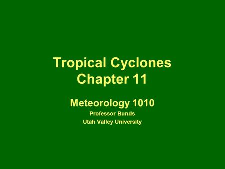 Tropical Cyclones Chapter 11 Meteorology 1010 Professor Bunds Utah Valley University.