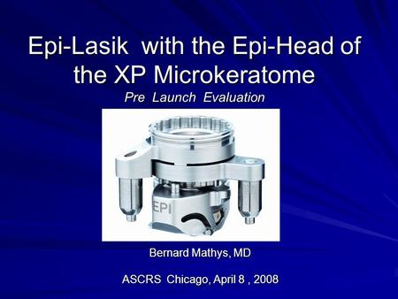 Epi-Lasik with the Epi-Head of the XP Microkeratome Pre Launch Evaluation Bernard Mathys, MD ASCRS Chicago, April 8, 2008.