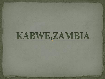 Kabwe is the second largest city in Zambia. 150 kilometres north of the nation's capital, Lusaka. ≈ 300 000 of population 58% of the population are living.