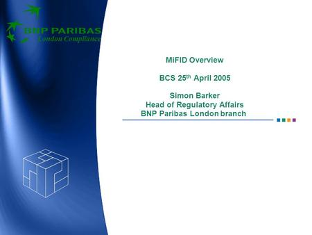London Compliance MiFID Overview BCS 25 th April 2005 Simon Barker Head of Regulatory Affairs BNP Paribas London branch.
