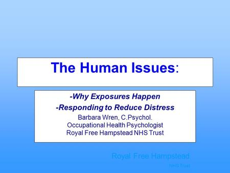 Royal Free Hampstead NHS Trust The Human Issues: -Why Exposures Happen -Responding to Reduce Distress Barbara Wren, C.Psychol. Occupational Health Psychologist.
