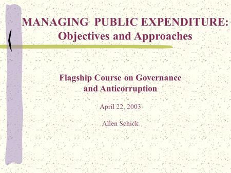 Flagship Course on Governance and Anticorruption April 22, 2003 Allen Schick MANAGING PUBLIC EXPENDITURE: Objectives and Approaches.