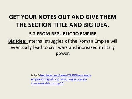 GET YOUR NOTES OUT AND GIVE THEM THE SECTION TITLE AND BIG IDEA. 5.2 FROM REPUBLIC TO EMPIRE Big Idea: Internal struggles of the Roman Empire will eventually.