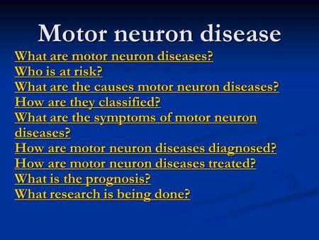 Motor neuron disease What are motor neuron diseases? Who is at risk? What are the causes motor neuron diseases? How are they classified? What are the symptoms.