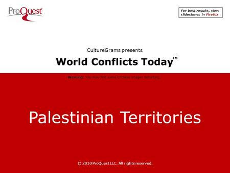 Palestinian Territories © 2010 ProQuest LLC. All rights reserved. World Conflicts Today TM CultureGrams presents Warning: You may find some of these images.