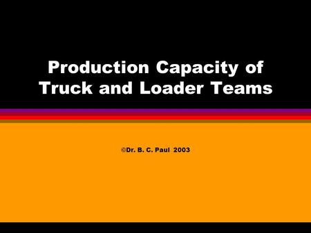 Production Capacity of Truck and Loader Teams ©Dr. B. C. Paul 2003.