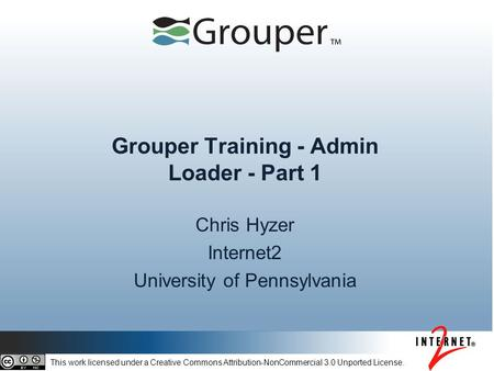 Grouper Training - Admin Loader - Part 1 Chris Hyzer Internet2 University of Pennsylvania This work licensed under a Creative Commons Attribution-NonCommercial.
