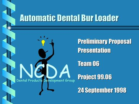 Automatic Dental Bur Loader NCDA Dental Products Development Group Preliminary Proposal Presentation Team 06 Project 99.06 24 September 1998.