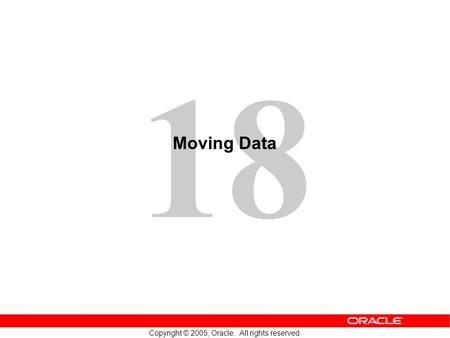 18 Copyright © 2005, Oracle. All rights reserved. Moving Data.