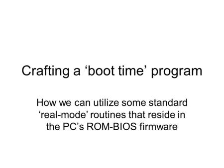 Crafting a 'boot time' program How we can utilize some standard 'real-mode' routines that reside in the PC's ROM-BIOS firmware.