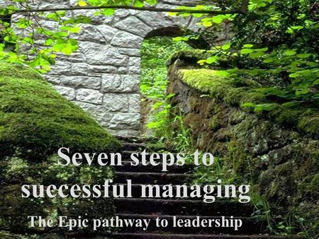Seven steps to successful managing The Epic pathway to leadership.