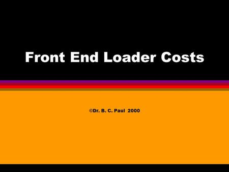 Front End Loader Costs ©Dr. B. C. Paul 2000 Start Detailed Economic Comparison of 3 machines l Strategy Go Through Each Machine and Figure the Cost Compare.