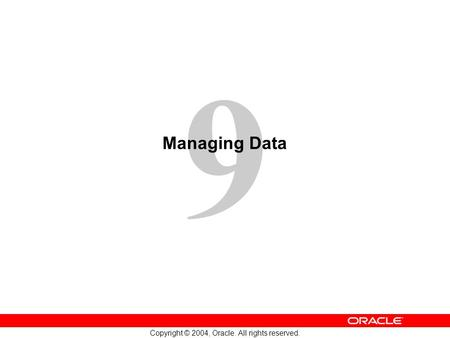 9 Copyright © 2004, Oracle. All rights reserved. Managing Data.