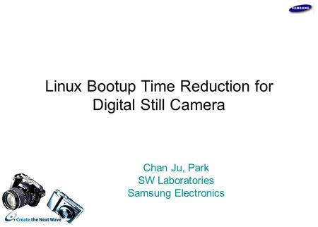 Linux Bootup Time Reduction for Digital Still Camera Chan Ju, Park SW Laboratories Samsung Electronics.