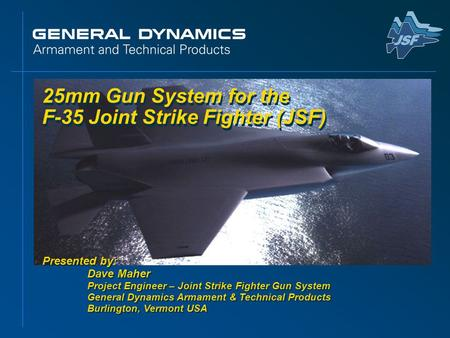 25mm Gun System for the F-35 Joint Strike Fighter (JSF) Presented by: Dave Maher Project Engineer – Joint Strike Fighter Gun System General Dynamics Armament.